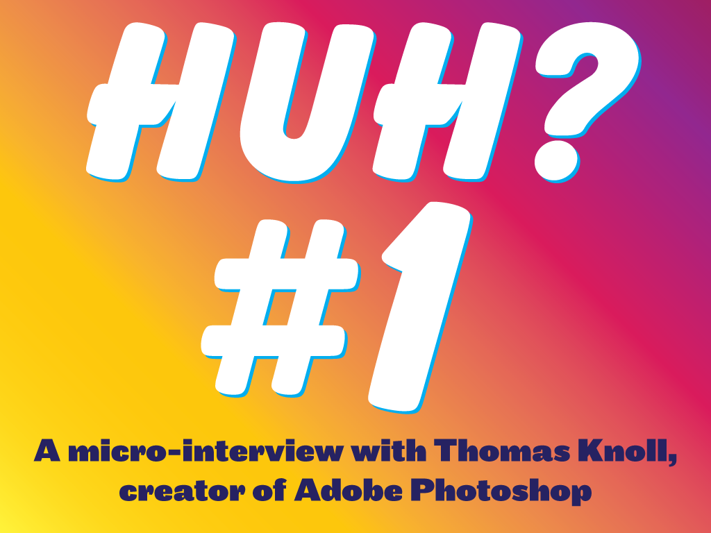 Huh 1 - Thomas Knoll of Photoshop and Ian Lynam in conversation