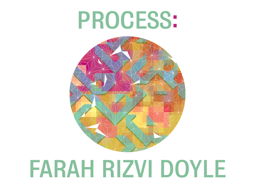 Farah Rizvi Doyle - Process