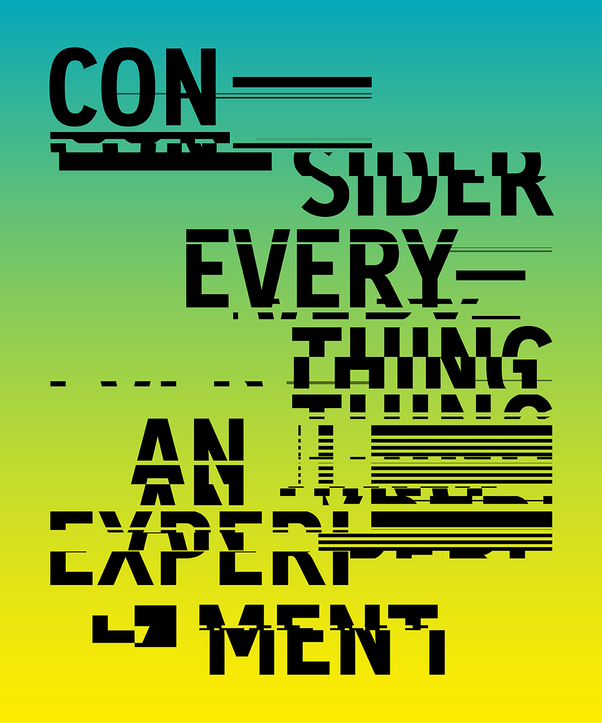 Consider everything an experiment: typographic interpretation of Rule Nº 4, from Sister Corita Kent's 10 Rules for Students and Teachers (1967).  Typeface: Burg Grotesk Bold Condensed